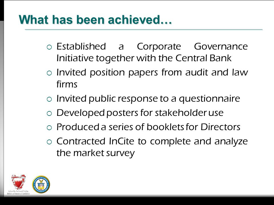 Established a Corporate Governance Initiative together with the Central Bank Invited position papers from audit and law firms Invited public response to a questionnaire Developed posters for stakeholder use Produced a series of booklets for Directors Contracted InCite to complete and analyze the market survey What has been achieved…