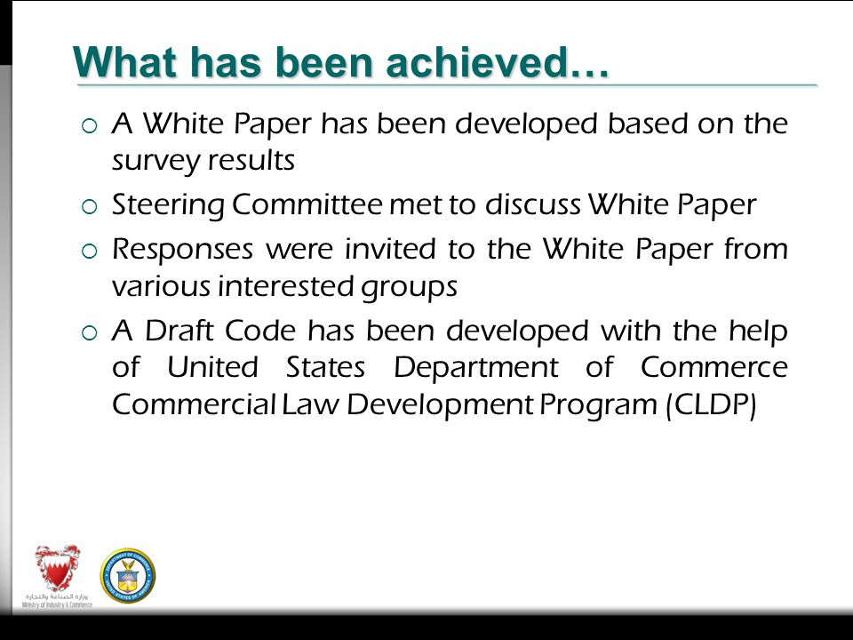 A White Paper has been developed based on the survey results Steering Committee met to discuss White Paper Responses were invited to the White Paper from various interested groups A Draft Code has been developed with the help of United States Department of Commerce Commercial Law Development Program (CLDP) What has been achieved…