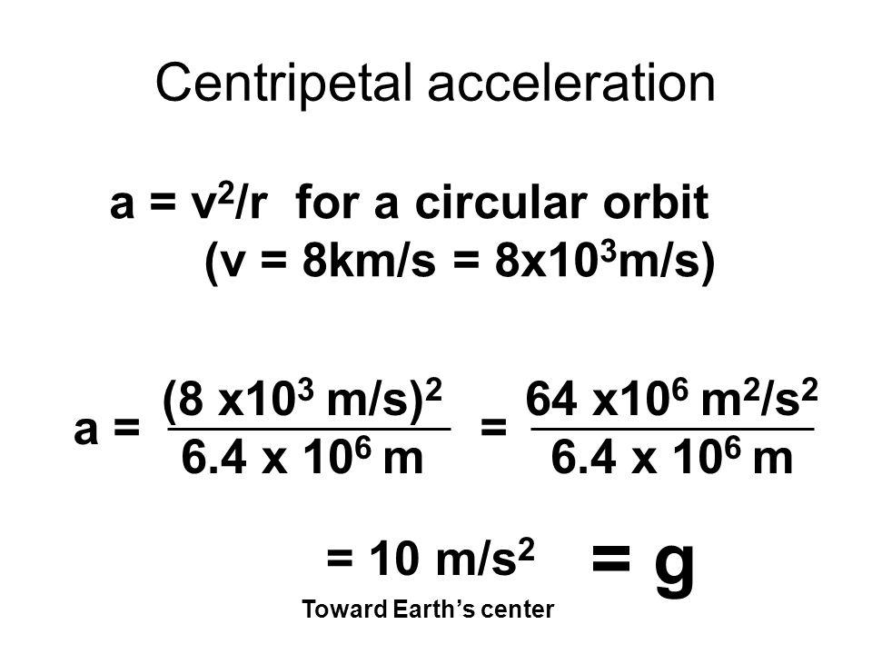 Centripetal acceleration a = v 2 /r for a circular orbit (v = 8km/s = 8x10 3 m/s) a = (8 x10 3 m/s) 2 6.4 x 10 6 m = 64 x10 6 m 2 /s 2 6.4 x 10 6 m = 10 m/s 2 Toward Earths center = g