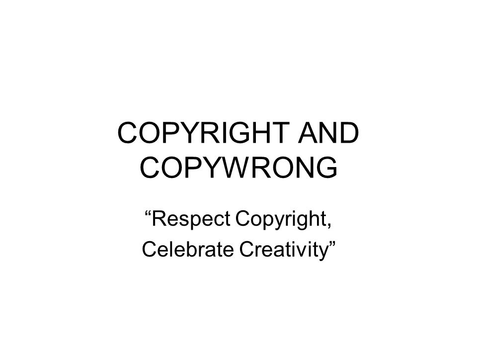COPYRIGHT AND COPYWRONG Respect Copyright, Celebrate Creativity