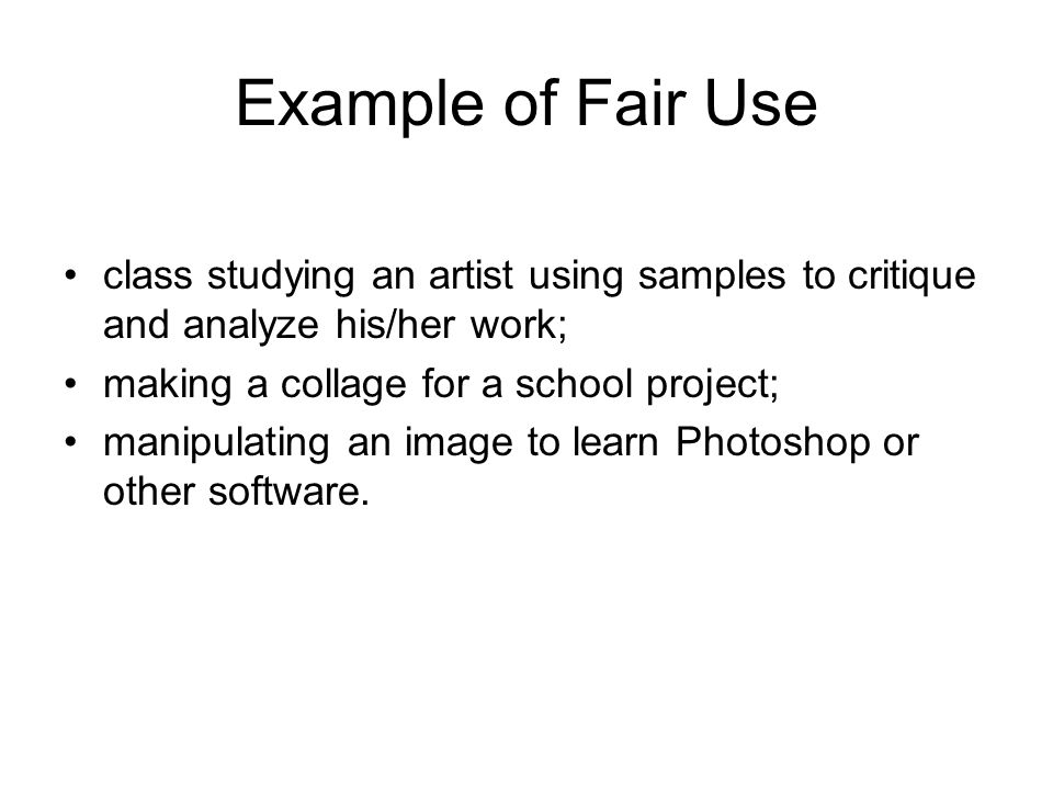 Example of Fair Use class studying an artist using samples to critique and analyze his/her work; making a collage for a school project; manipulating an image to learn Photoshop or other software.