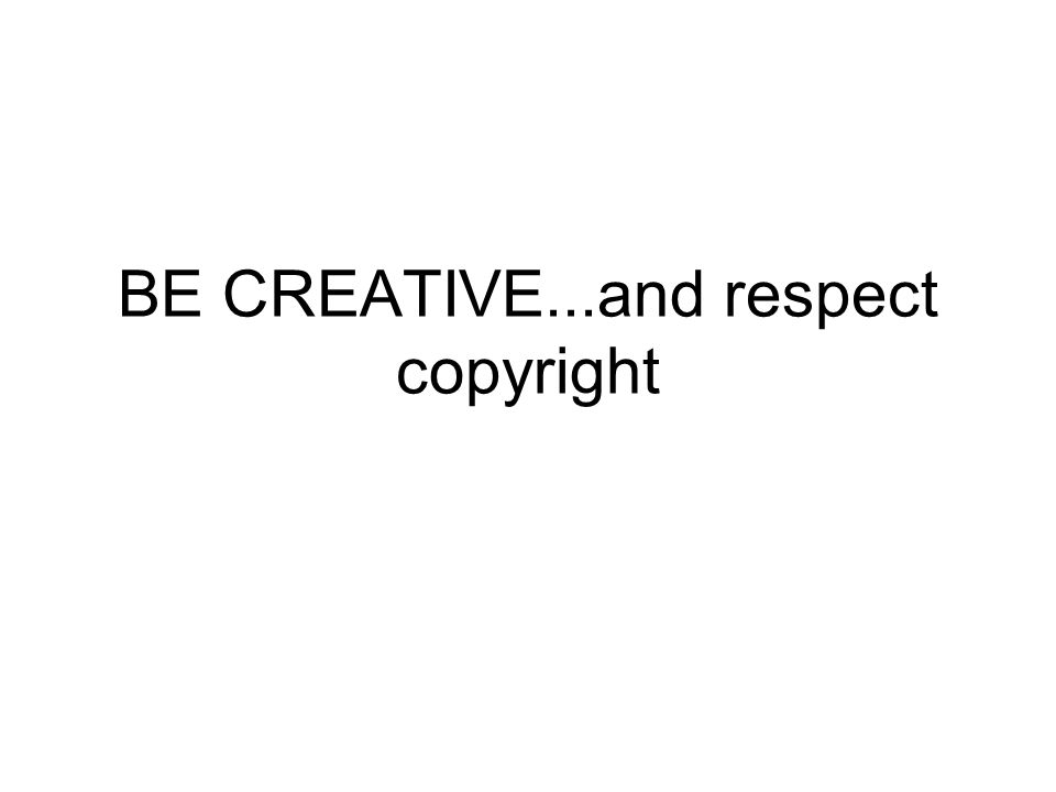 BE CREATIVE...and respect copyright