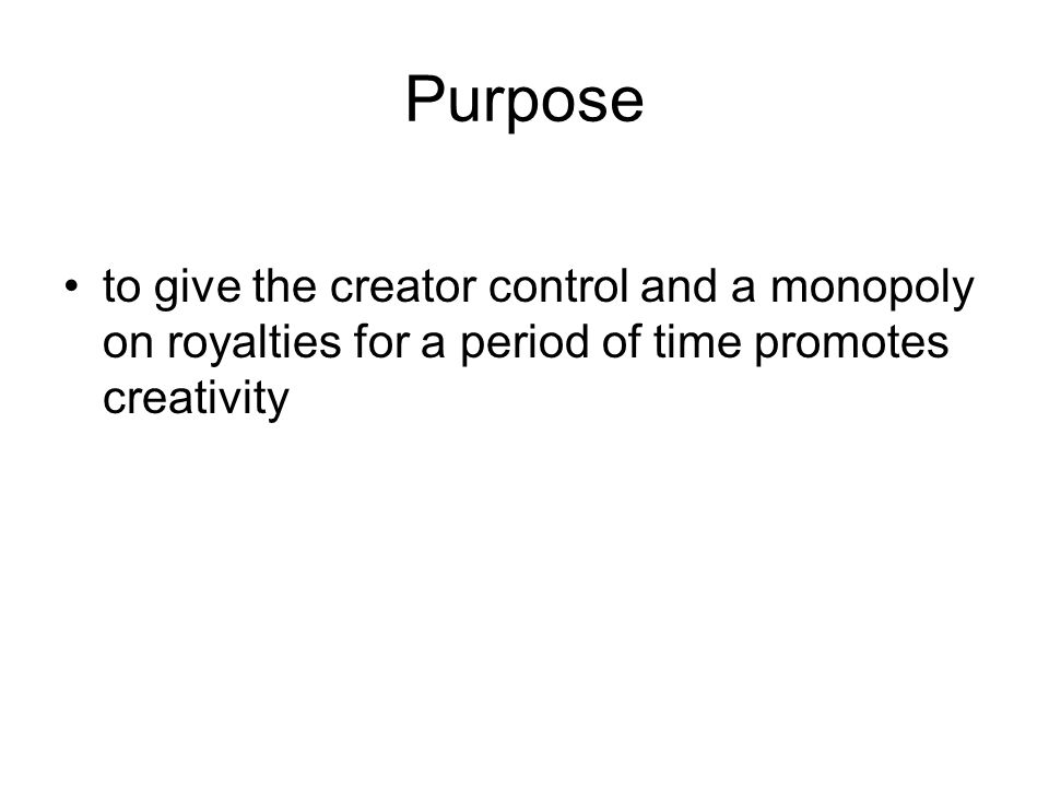 Purpose to give the creator control and a monopoly on royalties for a period of time promotes creativity