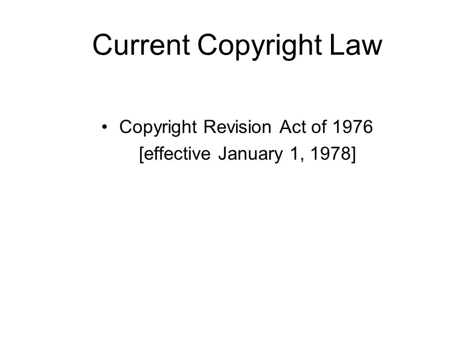 Current Copyright Law Copyright Revision Act of 1976 [effective January 1, 1978]
