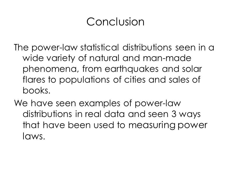 Conclusion The power-law statistical distributions seen in a wide variety of natural and man-made phenomena, from earthquakes and solar flares to populations of cities and sales of books.