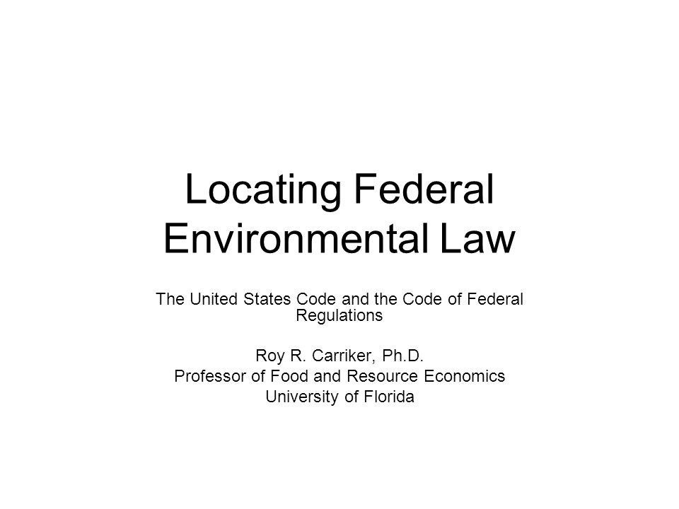 Locating Federal Environmental Law The United States Code and the Code of Federal Regulations Roy R.