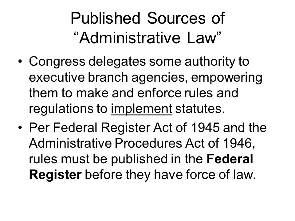 Published Sources of Administrative Law Congress delegates some authority to executive branch agencies, empowering them to make and enforce rules and regulations to implement statutes.