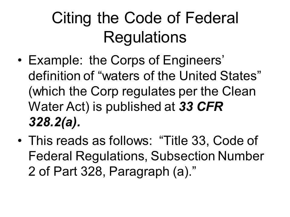 Citing the Code of Federal Regulations Example: the Corps of Engineers definition of waters of the United States (which the Corp regulates per the Clean Water Act) is published at 33 CFR 328.2(a).
