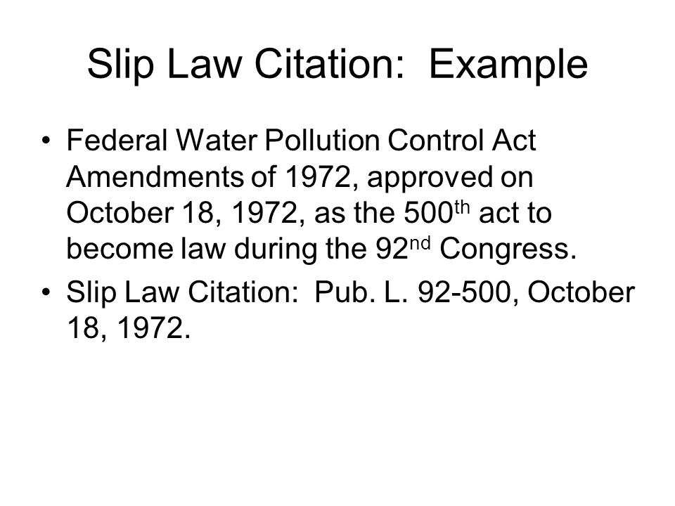 Slip Law Citation: Example Federal Water Pollution Control Act Amendments of 1972, approved on October 18, 1972, as the 500 th act to become law during the 92 nd Congress.