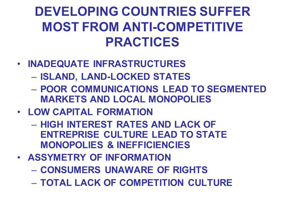 DEVELOPING COUNTRIES SUFFER MOST FROM ANTI-COMPETITIVE PRACTICES INADEQUATE INFRASTRUCTURES –ISLAND, LAND-LOCKED STATES –POOR COMMUNICATIONS LEAD TO SEGMENTED MARKETS AND LOCAL MONOPOLIES LOW CAPITAL FORMATION –HIGH INTEREST RATES AND LACK OF ENTREPRISE CULTURE LEAD TO STATE MONOPOLIES & INEFFICIENCIES ASSYMETRY OF INFORMATION –CONSUMERS UNAWARE OF RIGHTS –TOTAL LACK OF COMPETITION CULTURE