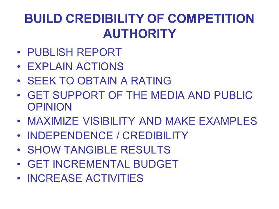 BUILD CREDIBILITY OF COMPETITION AUTHORITY PUBLISH REPORT EXPLAIN ACTIONS SEEK TO OBTAIN A RATING GET SUPPORT OF THE MEDIA AND PUBLIC OPINION MAXIMIZE VISIBILITY AND MAKE EXAMPLES INDEPENDENCE / CREDIBILITY SHOW TANGIBLE RESULTS GET INCREMENTAL BUDGET INCREASE ACTIVITIES