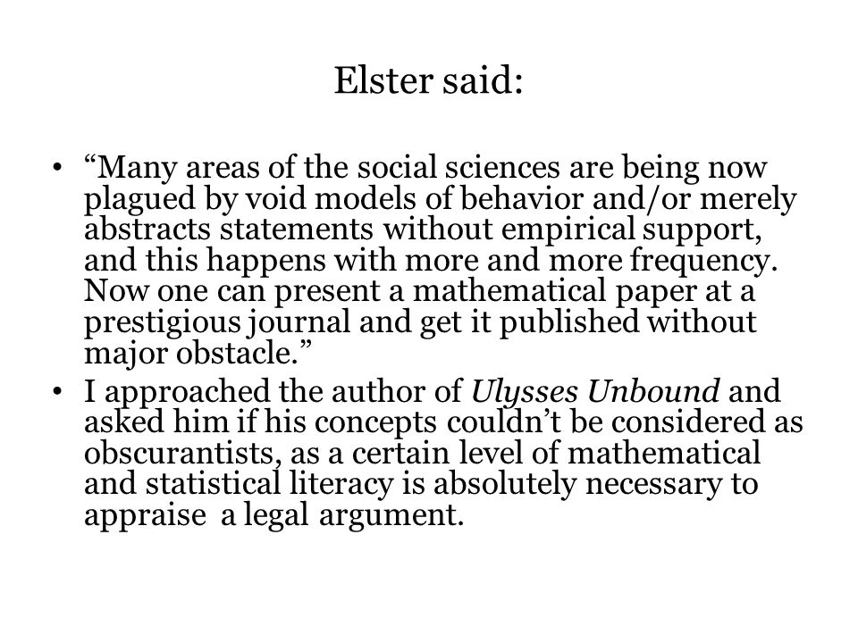 Elster said: Many areas of the social sciences are being now plagued by void models of behavior and/or merely abstracts statements without empirical support, and this happens with more and more frequency.
