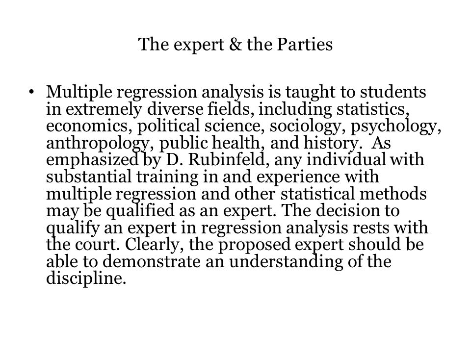 The expert & the Parties Multiple regression analysis is taught to students in extremely diverse fields, including statistics, economics, political science, sociology, psychology, anthropology, public health, and history.