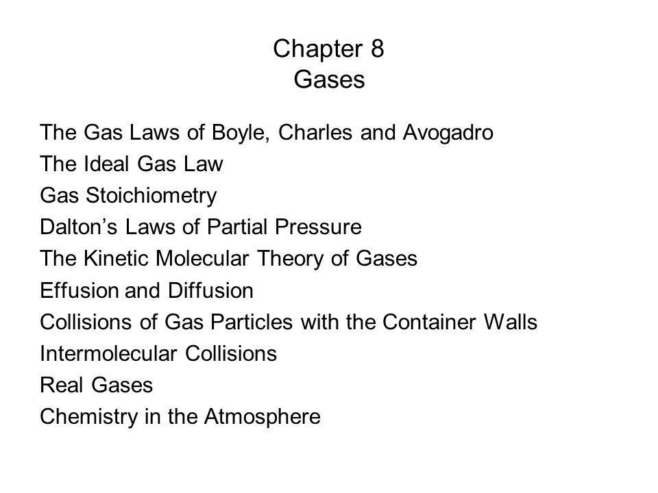 Chapter 8 Gases The Gas Laws of Boyle, Charles and Avogadro The Ideal Gas Law Gas Stoichiometry Daltons Laws of Partial Pressure The Kinetic Molecular Theory of Gases Effusion and Diffusion Collisions of Gas Particles with the Container Walls Intermolecular Collisions Real Gases Chemistry in the Atmosphere