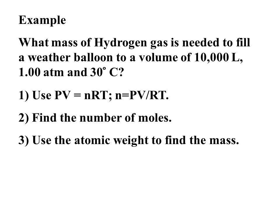 Example What mass of Hydrogen gas is needed to fill a weather balloon to a volume of 10,000 L, 1.00 atm and 30 ̊ C.