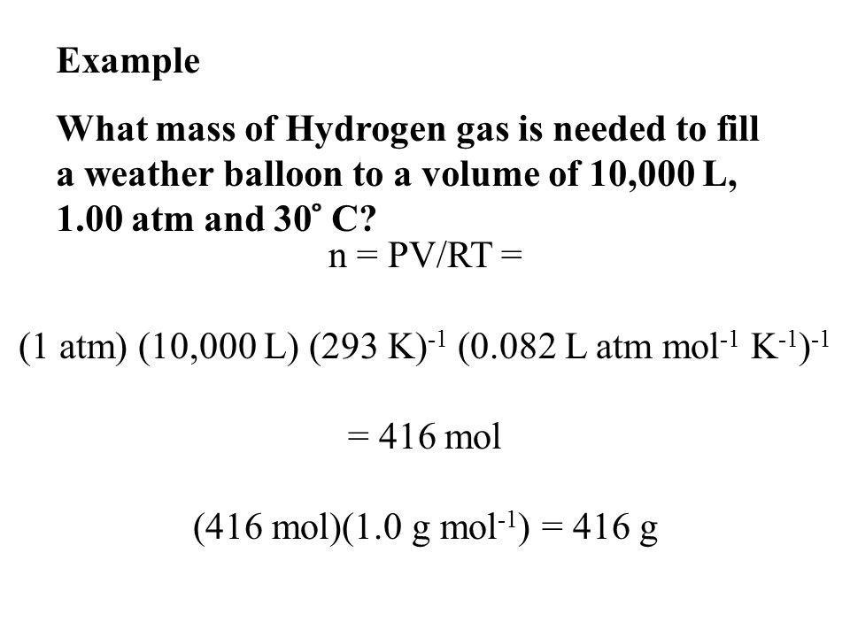 n = PV/RT = (1 atm) (10,000 L) (293 K) -1 (0.082 L atm mol -1 K -1 ) -1 = 416 mol (416 mol)(1.0 g mol -1 ) = 416 g Example What mass of Hydrogen gas is needed to fill a weather balloon to a volume of 10,000 L, 1.00 atm and 30 ̊ C