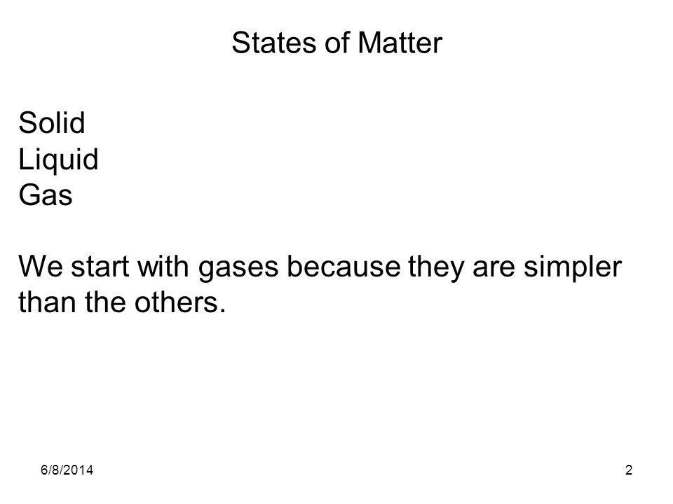 6/8/20142 States of Matter Solid Liquid Gas We start with gases because they are simpler than the others.