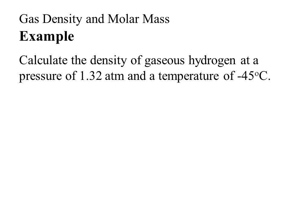 Example Calculate the density of gaseous hydrogen at a pressure of 1.32 atm and a temperature of -45 o C.