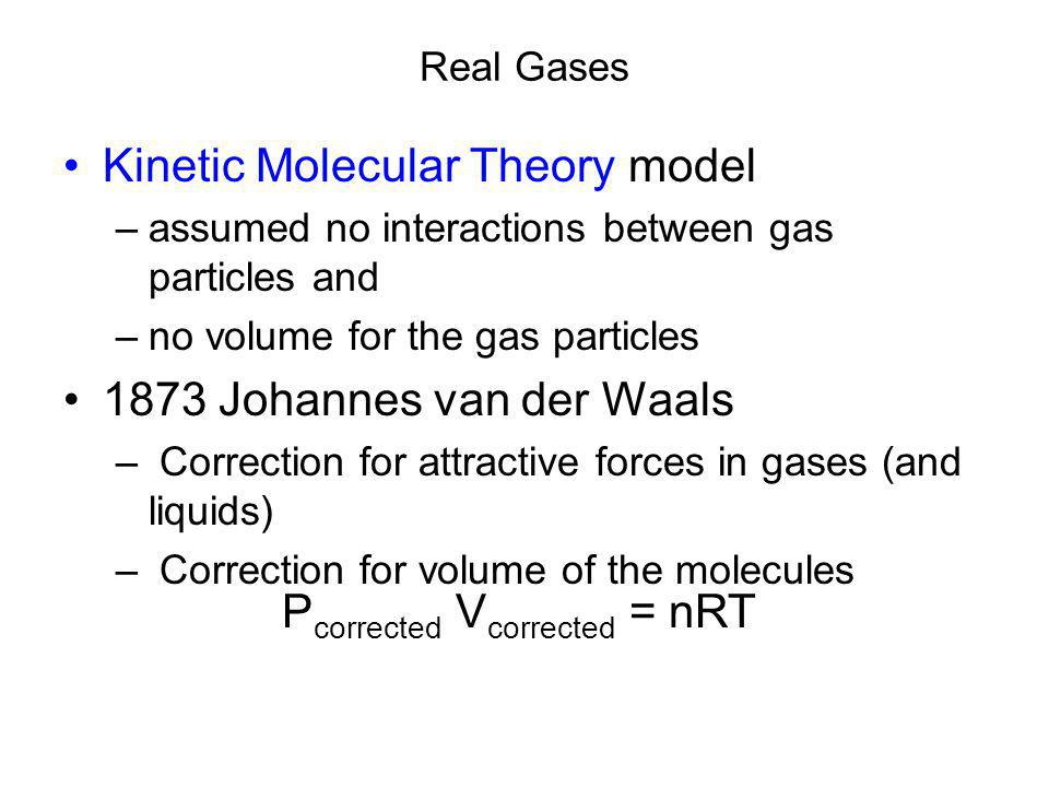 Real Gases Kinetic Molecular Theory model –assumed no interactions between gas particles and –no volume for the gas particles 1873 Johannes van der Waals – Correction for attractive forces in gases (and liquids) – Correction for volume of the molecules P corrected V corrected = nRT