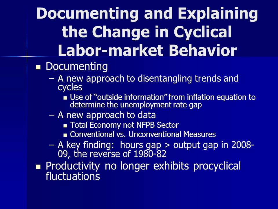 Documenting and Explaining the Change in Cyclical Labor-market Behavior Documenting – –A new approach to disentangling trends and cycles Use of outside information from inflation equation to determine the unemployment rate gap – –A new approach to data Total Economy not NFPB Sector Conventional vs.
