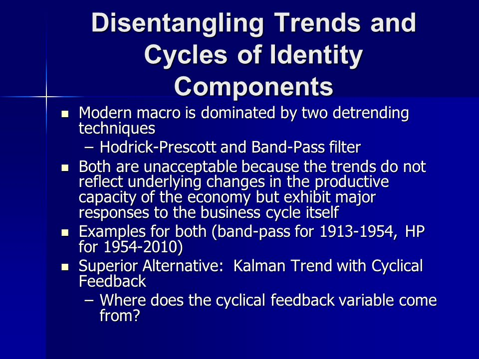 Disentangling Trends and Cycles of Identity Components Modern macro is dominated by two detrending techniques Modern macro is dominated by two detrending techniques –Hodrick-Prescott and Band-Pass filter Both are unacceptable because the trends do not reflect underlying changes in the productive capacity of the economy but exhibit major responses to the business cycle itself Both are unacceptable because the trends do not reflect underlying changes in the productive capacity of the economy but exhibit major responses to the business cycle itself Examples for both (band-pass for 1913-1954, HP for 1954-2010) Examples for both (band-pass for 1913-1954, HP for 1954-2010) Superior Alternative: Kalman Trend with Cyclical Feedback Superior Alternative: Kalman Trend with Cyclical Feedback –Where does the cyclical feedback variable come from