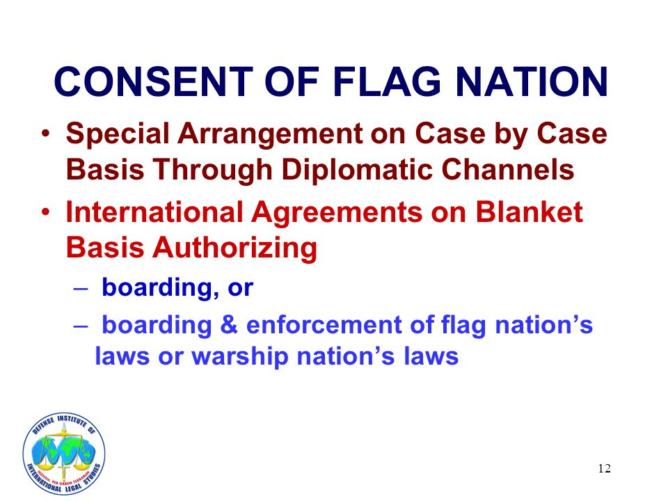 12 CONSENT OF FLAG NATION Special Arrangement on Case by Case Basis Through Diplomatic Channels International Agreements on Blanket Basis Authorizing – boarding, or – boarding & enforcement of flag nations laws or warship nations laws