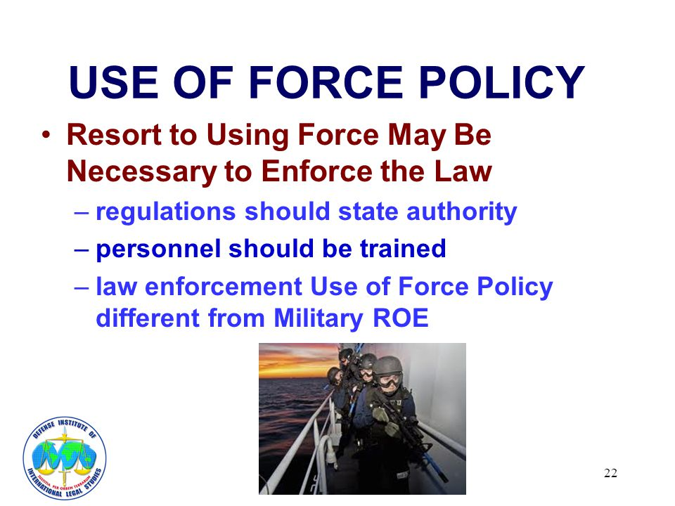 22 USE OF FORCE POLICY Resort to Using Force May Be Necessary to Enforce the Law –regulations should state authority –personnel should be trained –law enforcement Use of Force Policy different from Military ROE