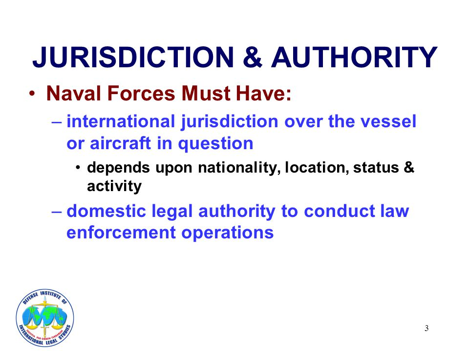 3 JURISDICTION & AUTHORITY Naval Forces Must Have: –international jurisdiction over the vessel or aircraft in question depends upon nationality, location, status & activity –domestic legal authority to conduct law enforcement operations