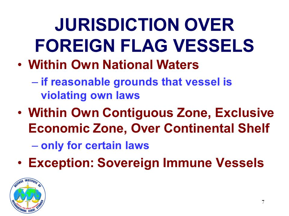 7 JURISDICTION OVER FOREIGN FLAG VESSELS Within Own National Waters –if reasonable grounds that vessel is violating own laws Within Own Contiguous Zone, Exclusive Economic Zone, Over Continental Shelf –only for certain laws Exception: Sovereign Immune Vessels