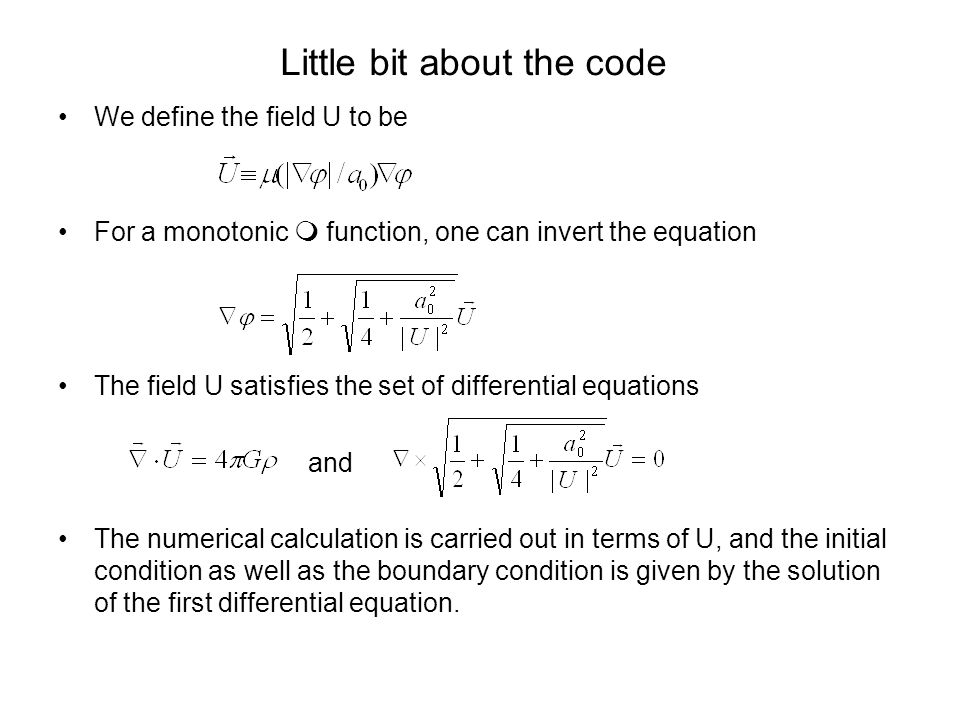 Little bit about the code We define the field U to be For a monotonic function, one can invert the equation The field U satisfies the set of differential equations and The numerical calculation is carried out in terms of U, and the initial condition as well as the boundary condition is given by the solution of the first differential equation.