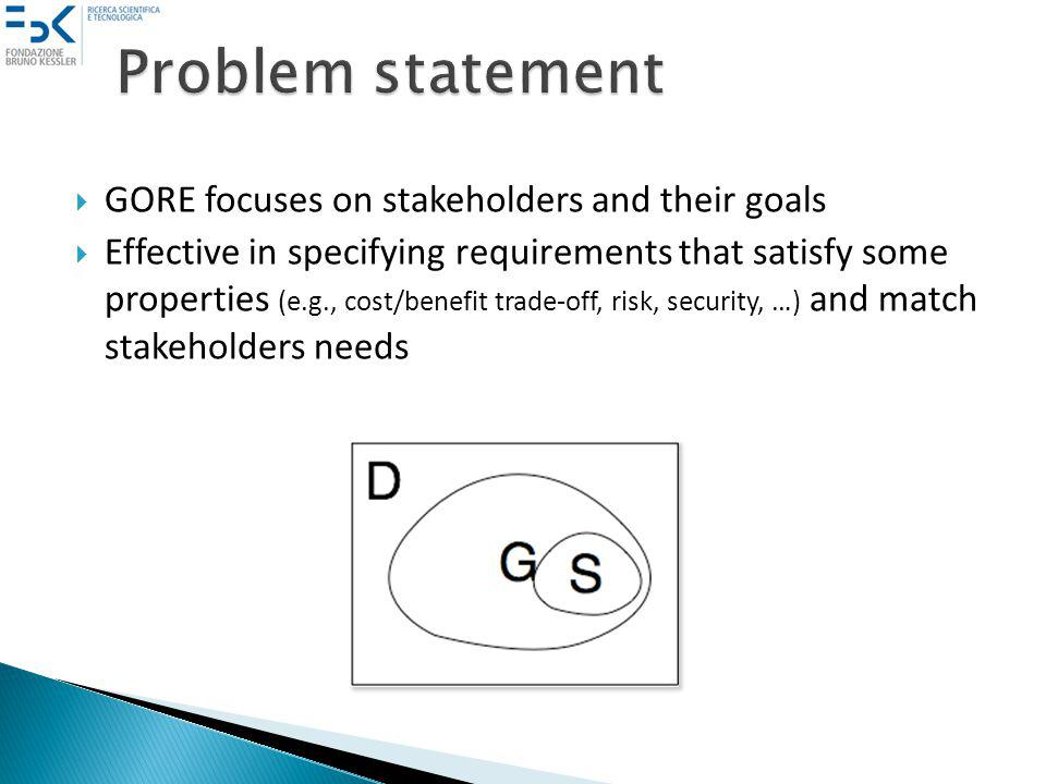 GORE focuses on stakeholders and their goals Effective in specifying requirements that satisfy some properties (e.g., cost/benefit trade-off, risk, security, …) and match stakeholders needs