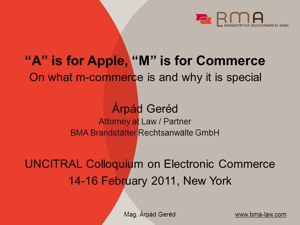 A is for Apple, M is for Commerce On what m-commerce is and why it is special Árpád Geréd Attorney at Law / Partner BMA Brandstätter Rechtsanwälte GmbH UNCITRAL Colloquium on Electronic Commerce 14-16 February 2011, New York www.bma-law.com Mag.