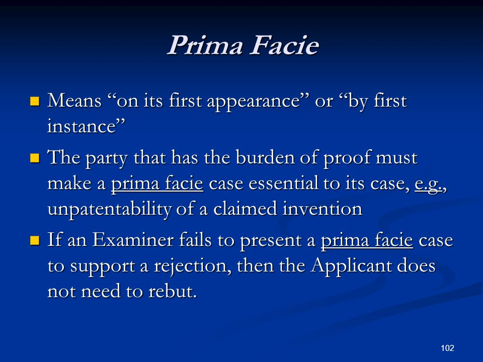 102 Prima Facie Means on its first appearance or by first instance Means on its first appearance or by first instance The party that has the burden of proof must make a prima facie case essential to its case, e.g., unpatentability of a claimed invention The party that has the burden of proof must make a prima facie case essential to its case, e.g., unpatentability of a claimed invention If an Examiner fails to present a prima facie case to support a rejection, then the Applicant does not need to rebut.