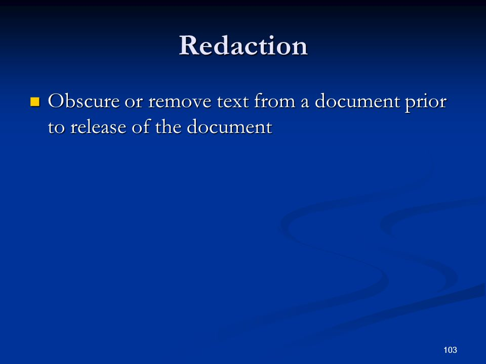 103 Redaction Obscure or remove text from a document prior to release of the document Obscure or remove text from a document prior to release of the document