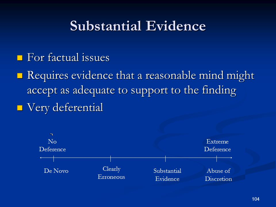 104 Substantial Evidence For factual issues For factual issues Requires evidence that a reasonable mind might accept as adequate to support to the finding Requires evidence that a reasonable mind might accept as adequate to support to the finding Very deferential Very deferential