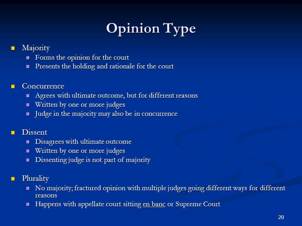 20 Opinion Type Majority Majority Forms the opinion for the court Forms the opinion for the court Presents the holding and rationale for the court Presents the holding and rationale for the court Concurrence Concurrence Agrees with ultimate outcome, but for different reasons Agrees with ultimate outcome, but for different reasons Written by one or more judges Written by one or more judges Judge in the majority may also be in concurrence Judge in the majority may also be in concurrence Dissent Dissent Disagrees with ultimate outcome Disagrees with ultimate outcome Written by one or more judges Written by one or more judges Dissenting judge is not part of majority Dissenting judge is not part of majority Plurality Plurality No majority; fractured opinion with multiple judges going different ways for different reasons No majority; fractured opinion with multiple judges going different ways for different reasons Happens with appellate court sitting en banc or Supreme Court Happens with appellate court sitting en banc or Supreme Court
