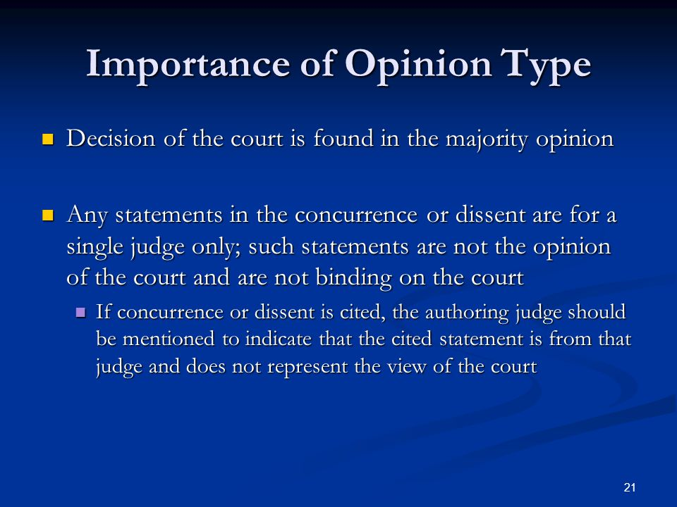 21 Importance of Opinion Type Decision of the court is found in the majority opinion Decision of the court is found in the majority opinion Any statements in the concurrence or dissent are for a single judge only; such statements are not the opinion of the court and are not binding on the court Any statements in the concurrence or dissent are for a single judge only; such statements are not the opinion of the court and are not binding on the court If concurrence or dissent is cited, the authoring judge should be mentioned to indicate that the cited statement is from that judge and does not represent the view of the court If concurrence or dissent is cited, the authoring judge should be mentioned to indicate that the cited statement is from that judge and does not represent the view of the court
