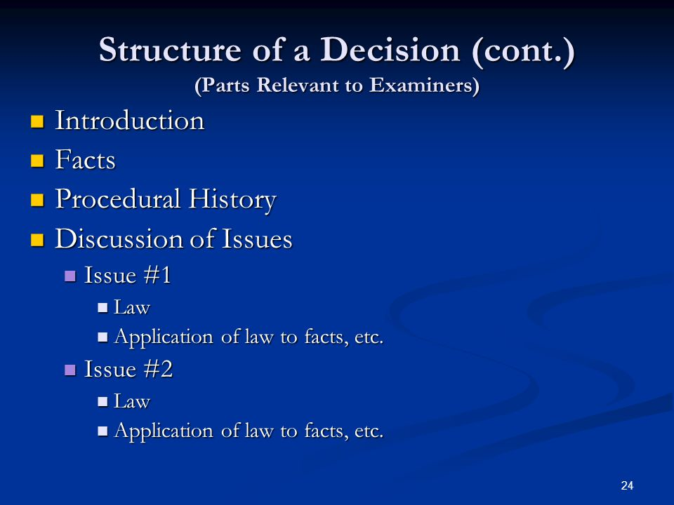24 Structure of a Decision (cont.) (Parts Relevant to Examiners) Introduction Introduction Facts Facts Procedural History Procedural History Discussion of Issues Discussion of Issues Issue #1 Issue #1 Law Law Application of law to facts, etc.