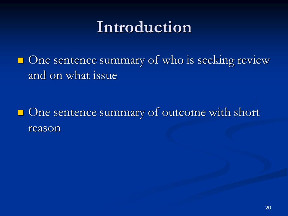 26 Introduction One sentence summary of who is seeking review and on what issue One sentence summary of who is seeking review and on what issue One sentence summary of outcome with short reason One sentence summary of outcome with short reason