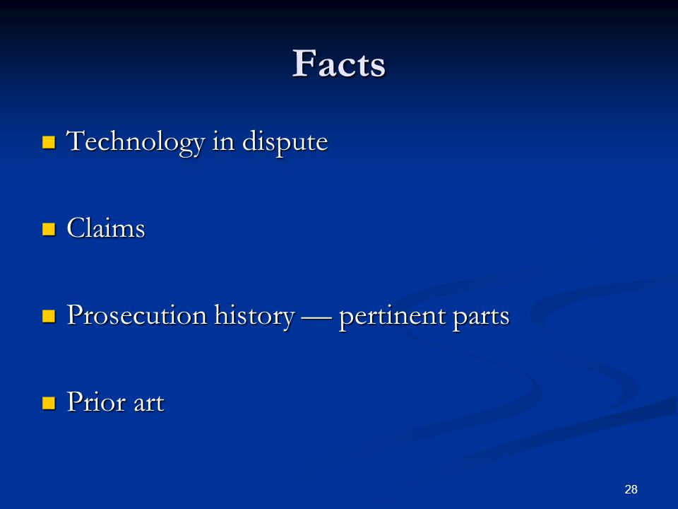 28 Facts Technology in dispute Technology in dispute Claims Claims Prosecution history pertinent parts Prosecution history pertinent parts Prior art Prior art