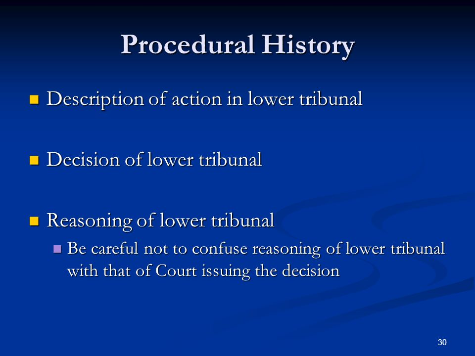 30 Procedural History Description of action in lower tribunal Description of action in lower tribunal Decision of lower tribunal Decision of lower tribunal Reasoning of lower tribunal Reasoning of lower tribunal Be careful not to confuse reasoning of lower tribunal with that of Court issuing the decision Be careful not to confuse reasoning of lower tribunal with that of Court issuing the decision
