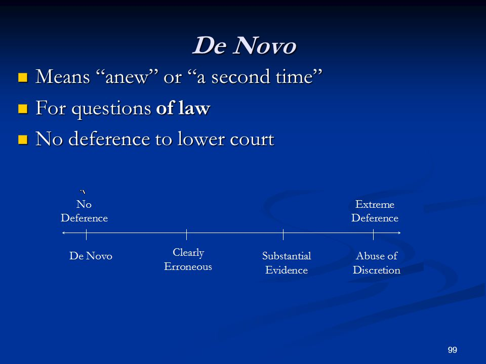 99 De Novo Means anew or a second time Means anew or a second time For questions of law For questions of law No deference to lower court No deference to lower court