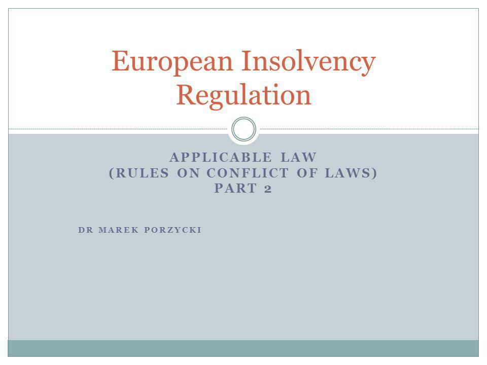 APPLICABLE LAW (RULES ON CONFLICT OF LAWS) PART 2 DR MAREK PORZYCKI European Insolvency Regulation