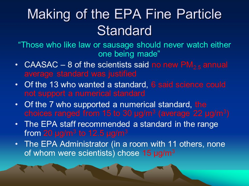Making of the EPA Fine Particle Standard Those who like law or sausage should never watch either one being made CAASAC – 8 of the scientists said no new PM 2.5 annual average standard was justified Of the 13 who wanted a standard, 6 said science could not support a numerical standard Of the 7 who supported a numerical standard, the choices ranged from 15 to 30 μg/m 3 (average 22 μg/m 3 ) The EPA staff recommended a standard in the range from 20 μg/m 3 to 12.5 μg/m 3 The EPA Administrator (in a room with 11 others, none of whom were scientists) chose 15 μg/m 3