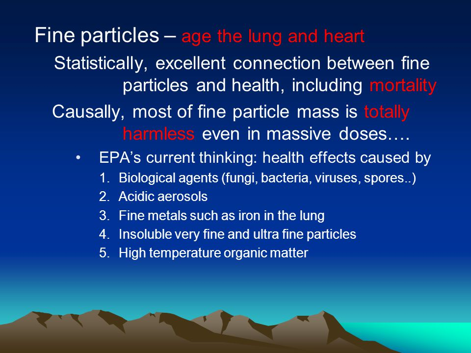 Fine particles – age the lung and heart Statistically, excellent connection between fine particles and health, including mortality Causally, most of fine particle mass is totally harmless even in massive doses….