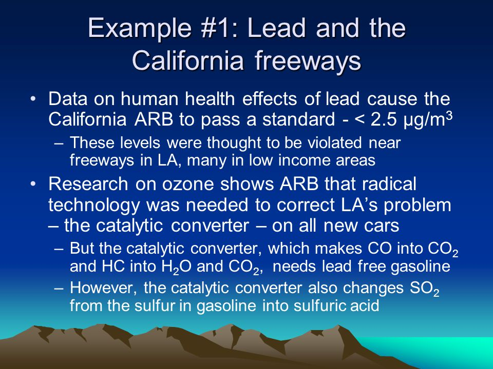 Example #1: Lead and the California freeways Data on human health effects of lead cause the California ARB to pass a standard - < 2.5 μg/m 3 –These levels were thought to be violated near freeways in LA, many in low income areas Research on ozone shows ARB that radical technology was needed to correct LAs problem – the catalytic converter – on all new cars –But the catalytic converter, which makes CO into CO 2 and HC into H 2 O and CO 2, needs lead free gasoline –However, the catalytic converter also changes SO 2 from the sulfur in gasoline into sulfuric acid