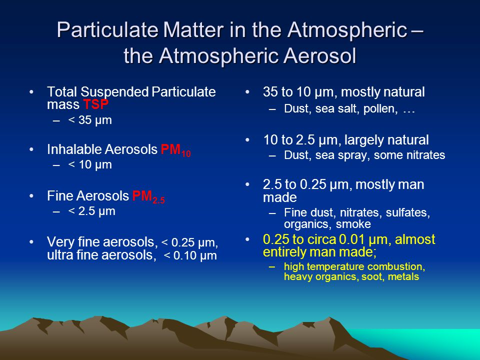 Particulate Matter in the Atmospheric – the Atmospheric Aerosol Total Suspended Particulate mass TSP –< 35 μm Inhalable Aerosols PM 10 –< 10 μm Fine Aerosols PM 2.5 –< 2.5 μm Very fine aerosols, < 0.25 μm, ultra fine aerosols, < 0.10 μm 35 to 10 μm, mostly natural –Dust, sea salt, pollen, … 10 to 2.5 μm, largely natural –Dust, sea spray, some nitrates 2.5 to 0.25 μm, mostly man made –Fine dust, nitrates, sulfates, organics, smoke 0.25 to circa 0.01 μm, almost entirely man made; –high temperature combustion, heavy organics, soot, metals