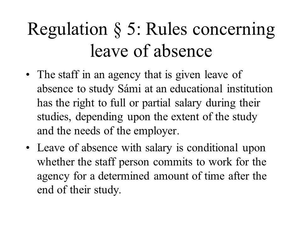 Regulation § 5: Rules concerning leave of absence The staff in an agency that is given leave of absence to study Sámi at an educational institution has the right to full or partial salary during their studies, depending upon the extent of the study and the needs of the employer.