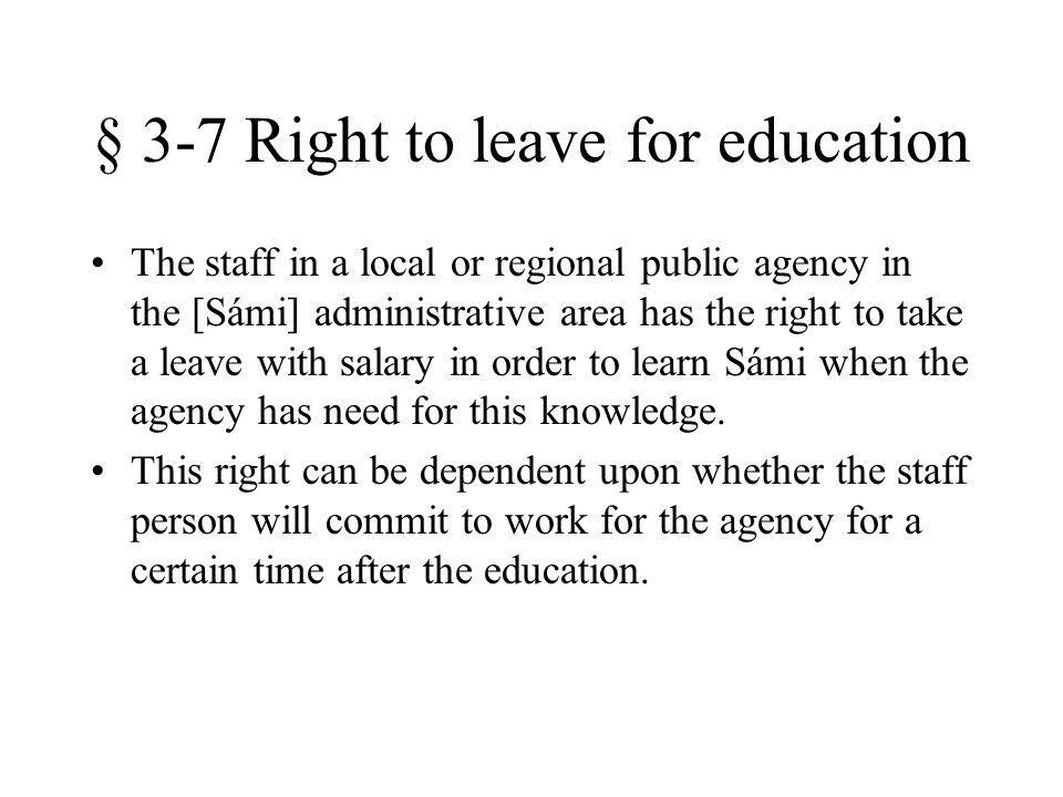 § 3-7 Right to leave for education The staff in a local or regional public agency in the [Sámi] administrative area has the right to take a leave with salary in order to learn Sámi when the agency has need for this knowledge.