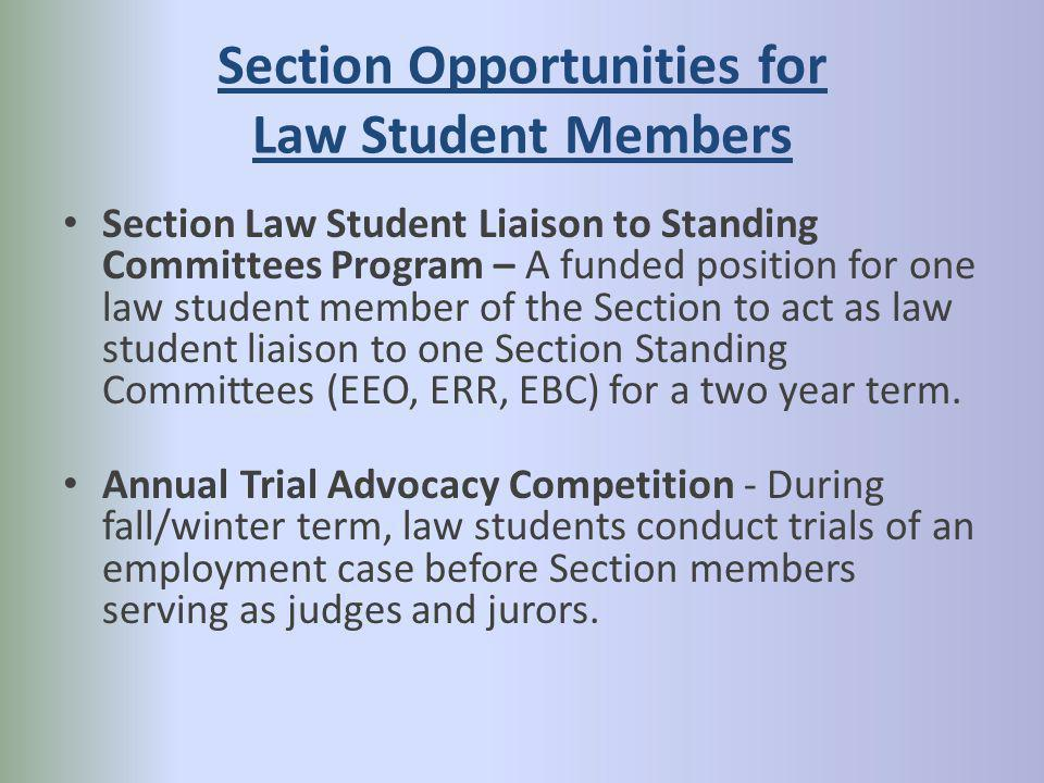 Section Opportunities for Law Student Members Section Law Student Liaison to Standing Committees Program – A funded position for one law student member of the Section to act as law student liaison to one Section Standing Committees (EEO, ERR, EBC) for a two year term.